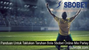 Panduan Untuk Taklukan Taruhan Bola Sbobet Online Mix Parlay