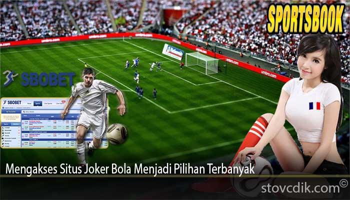 Mengakses Situs Joker Bola Menjadi Pilihan Terbanyak